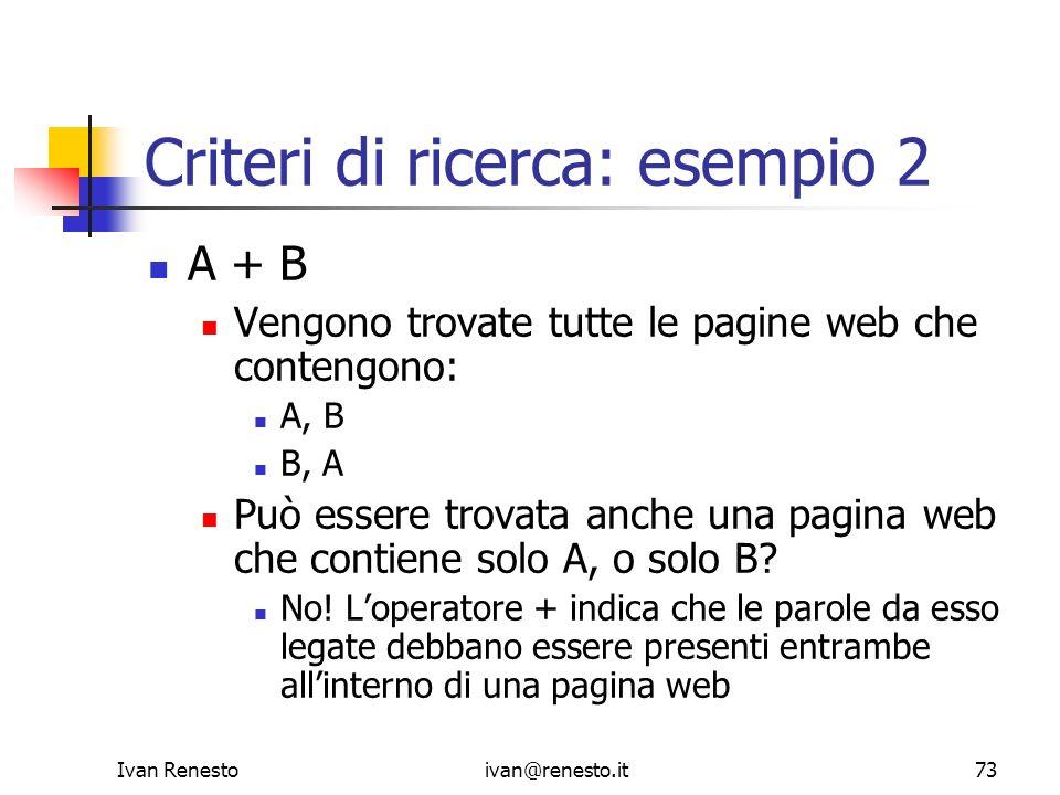 Ivan Renestoivan@renesto.it73 Criteri di ricerca: esempio 2 A + B Vengono trovate tutte le pagine web che contengono: A, B B, A Può essere trovata anc
