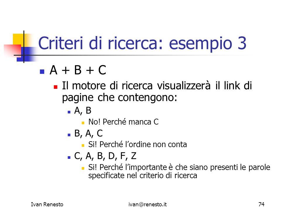 Ivan Renestoivan@renesto.it74 Criteri di ricerca: esempio 3 A + B + C Il motore di ricerca visualizzerà il link di pagine che contengono: A, B No! Per