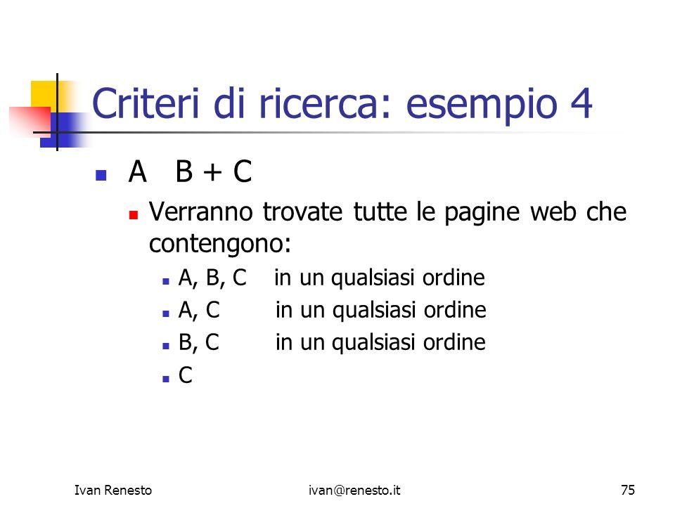 Ivan Renestoivan@renesto.it75 Criteri di ricerca: esempio 4 A B + C Verranno trovate tutte le pagine web che contengono: A, B, C in un qualsiasi ordin