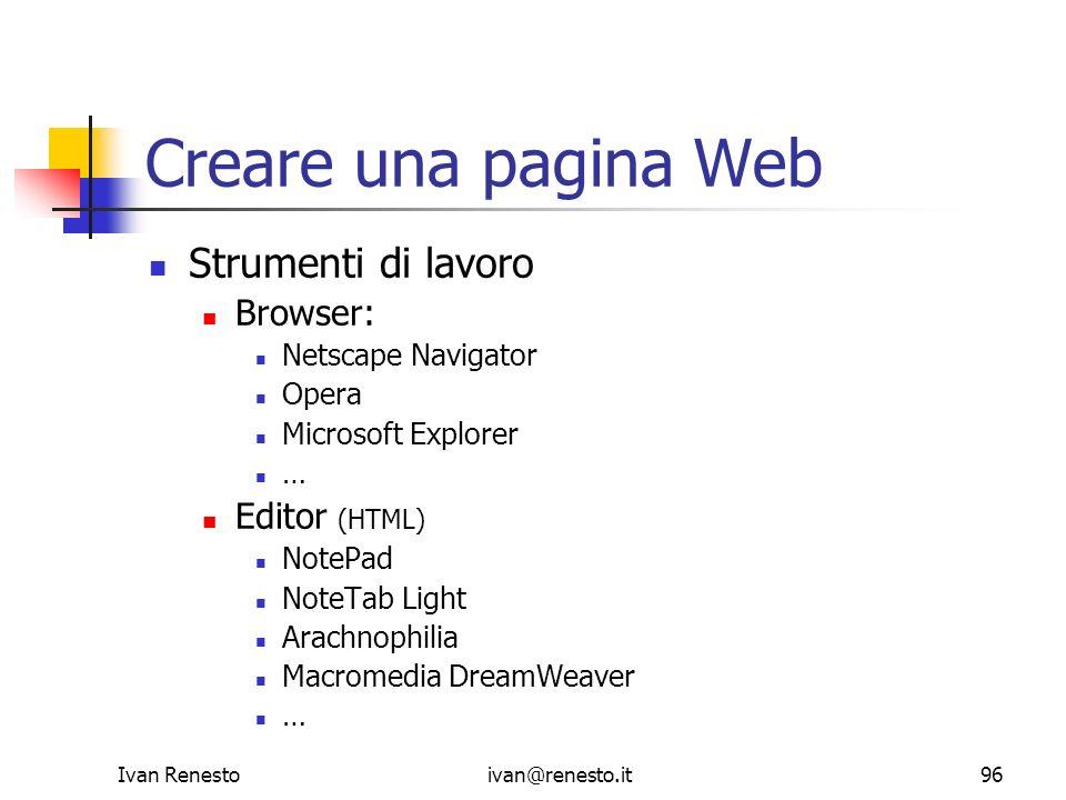 Ivan Renestoivan@renesto.it96 Creare una pagina Web Strumenti di lavoro Browser: Netscape Navigator Opera Microsoft Explorer … Editor (HTML) NotePad N