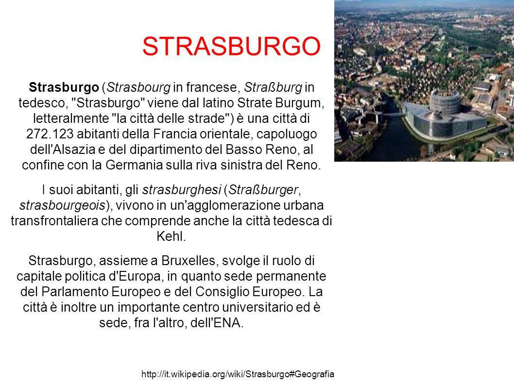 STRASBURGO Strasburgo (Strasbourg in francese, Straßburg in tedesco, Strasburgo viene dal latino Strate Burgum, letteralmente la città delle strade ) è una città di 272.123 abitanti della Francia orientale, capoluogo dell Alsazia e del dipartimento del Basso Reno, al confine con la Germania sulla riva sinistra del Reno.