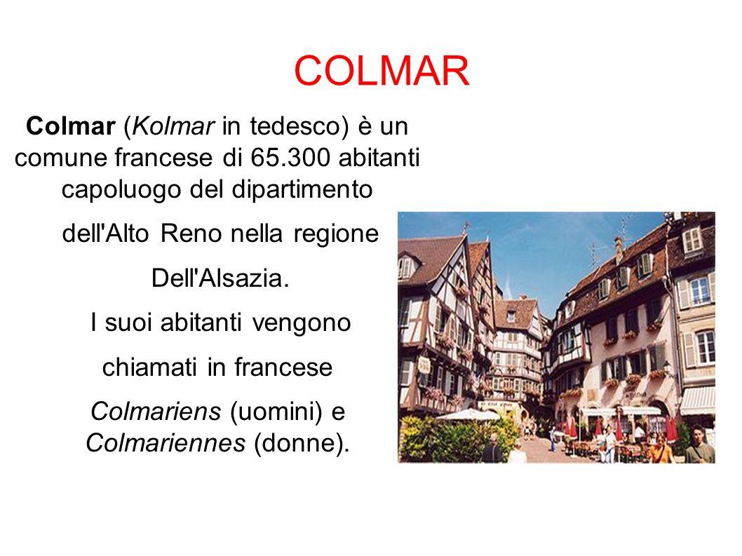 COLMAR Colmar (Kolmar in tedesco) è un comune francese di 65.300 abitanti capoluogo del dipartimento dell'Alto Reno nella regione Dell'Alsazia. I suoi