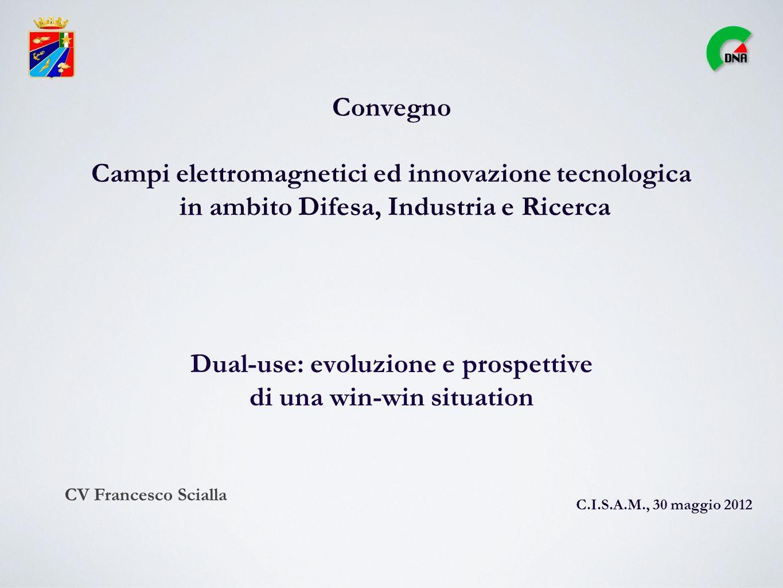 Convegno Campi elettromagnetici ed innovazione tecnologica in ambito Difesa, Industria e Ricerca Dual-use: evoluzione e prospettive di una win-win situation C.I.S.A.M., 30 maggio 2012 CV Francesco Scialla