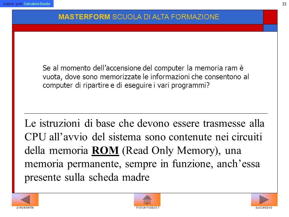 Autore: prof. Salvatore Basile 32 MASTERFORM SCUOLA DI ALTA FORMAZIONE Memoria ad accesso casuale non significa che allinterno della RAM i dati siano