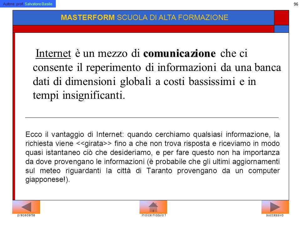 Autore: prof. Salvatore Basile 95 MASTERFORM SCUOLA DI ALTA FORMAZIONE Internet Tecnicamente Internet può essere considerato come linsieme di tutte le