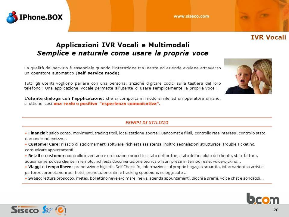 20 IVR Vocali Applicazioni IVR Vocali e Multimodali Semplice e naturale come usare la propria voce La qualità del servizio è essenziale quando linterazione tra utente ed azienda avviene attraverso un operatore automatico (self-service mode).