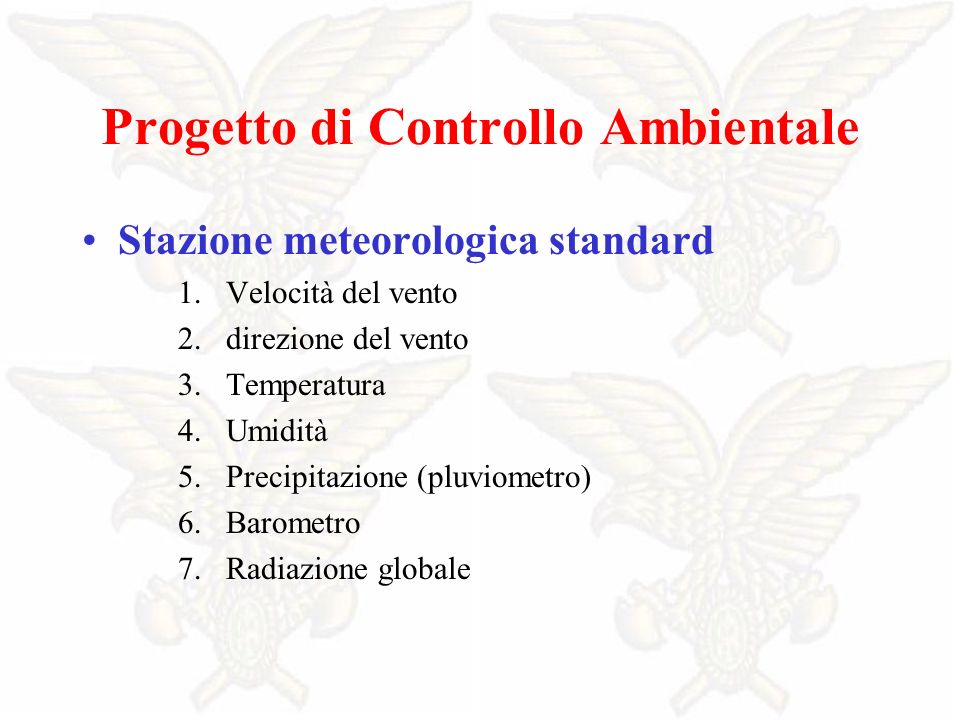 Progetto di Controllo Ambientale Stazione meteorologica standard 1.Velocità del vento 2.direzione del vento 3.Temperatura 4.Umidità 5.Precipitazione (pluviometro) 6.Barometro 7.Radiazione globale