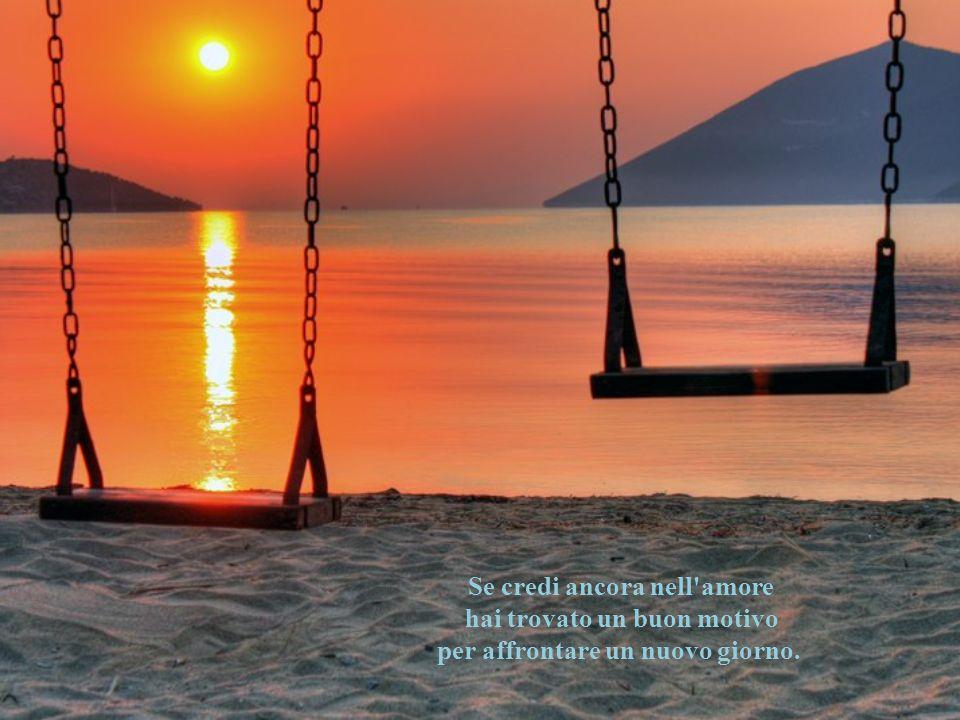 Se credi ancora nell amore hai trovato un buon motivo per affrontare un nuovo giorno.
