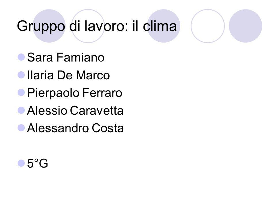 Gruppo di lavoro: il clima Sara Famiano Ilaria De Marco Pierpaolo Ferraro Alessio Caravetta Alessandro Costa 5°G