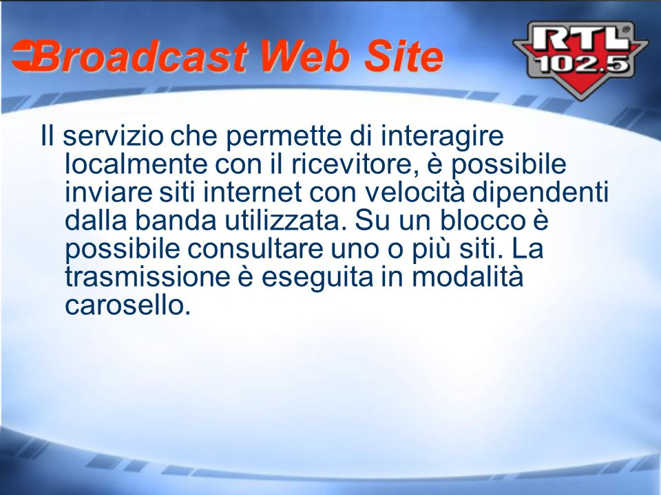 Broadcast Web Site Broadcast Web Site Il servizio che permette di interagire localmente con il ricevitore, è possibile inviare siti internet con veloc