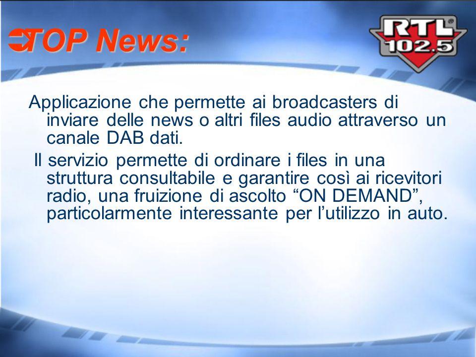 TOP News: TOP News: Applicazione che permette ai broadcasters di inviare delle news o altri files audio attraverso un canale DAB dati. Il servizio per