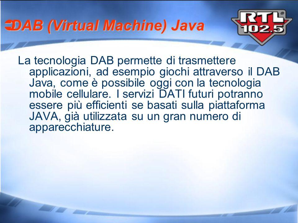DAB (Virtual Machine) Java DAB (Virtual Machine) Java La tecnologia DAB permette di trasmettere applicazioni, ad esempio giochi attraverso il DAB Java