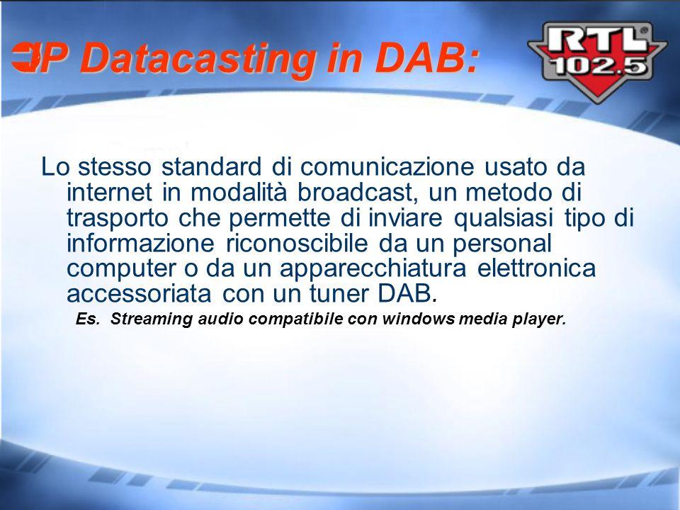 IP Datacasting in DAB: IP Datacasting in DAB: Lo stesso standard di comunicazione usato da internet in modalità broadcast, un metodo di trasporto che