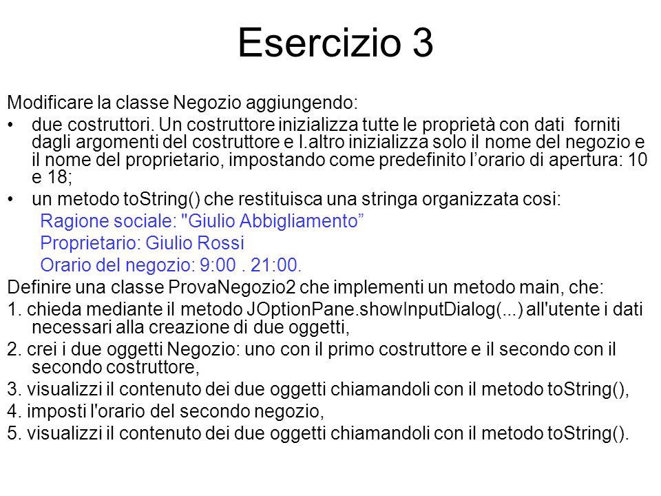 Esercizio 3 Modificare la classe Negozio aggiungendo: due costruttori. Un costruttore inizializza tutte le proprietà con dati forniti dagli argomenti