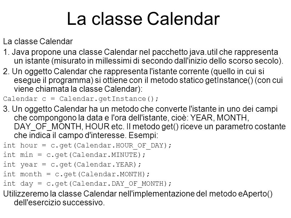 La classe Calendar 1. Java propone una classe Calendar nel pacchetto java.util che rappresenta un istante (misurato in millessimi di secondo dall'iniz