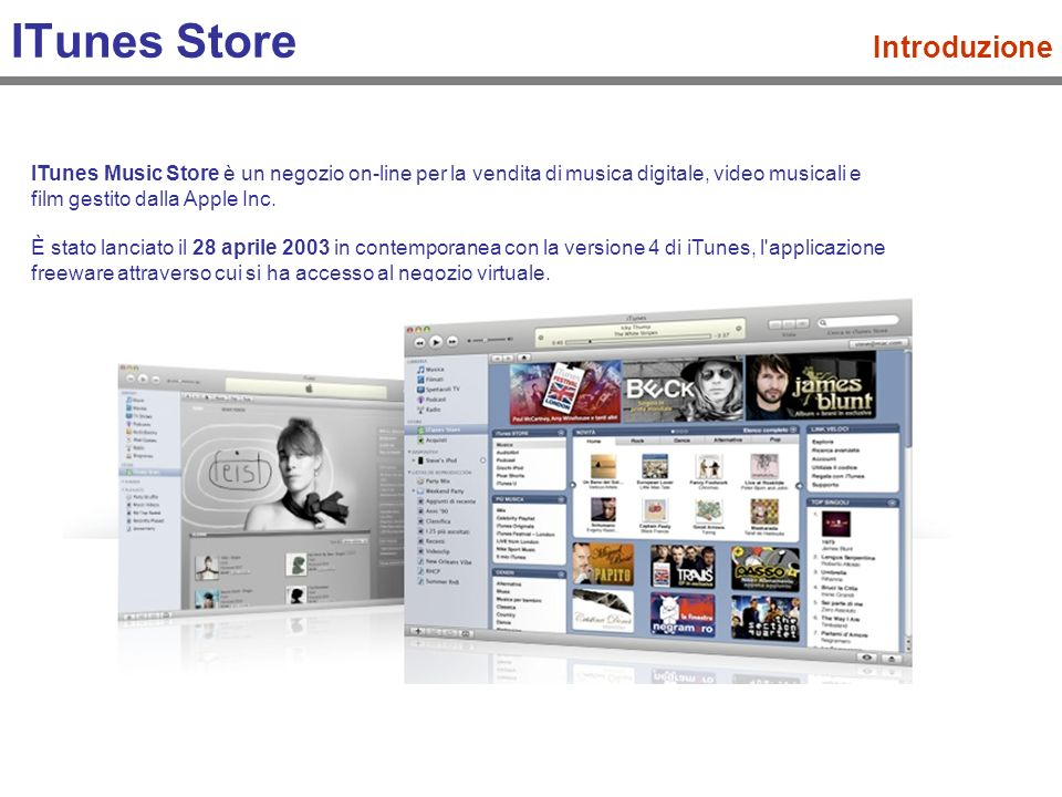 ITunes Store Introduzione ITunes Music Store è un negozio on-line per la vendita di musica digitale, video musicali e film gestito dalla Apple Inc.