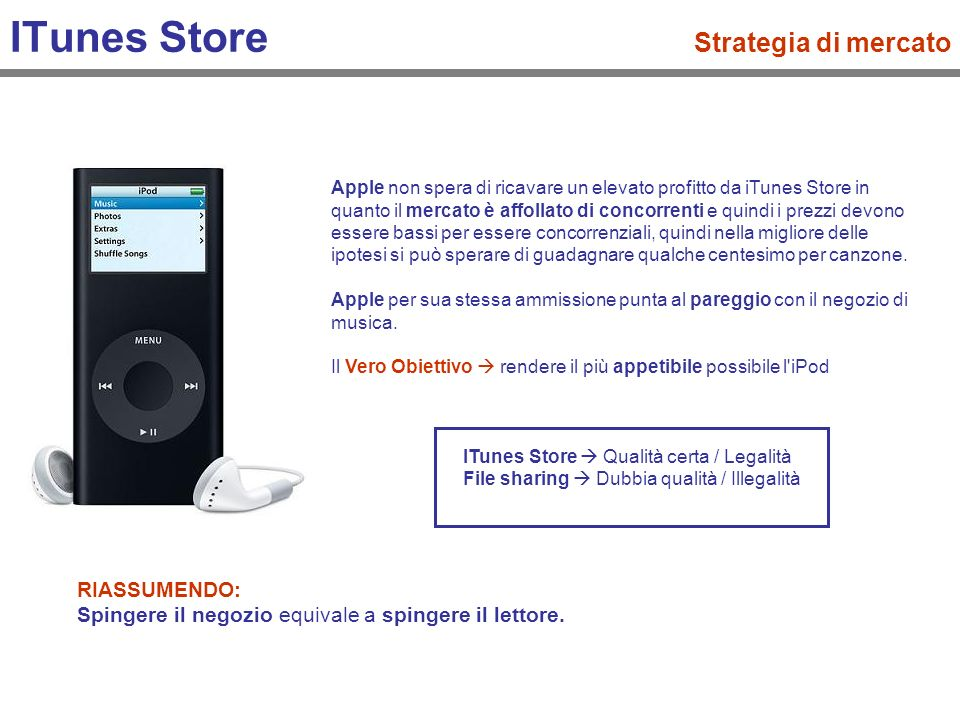 ITunes Store Strategia di mercato Apple non spera di ricavare un elevato profitto da iTunes Store in quanto il mercato è affollato di concorrenti e quindi i prezzi devono essere bassi per essere concorrenziali, quindi nella migliore delle ipotesi si può sperare di guadagnare qualche centesimo per canzone.