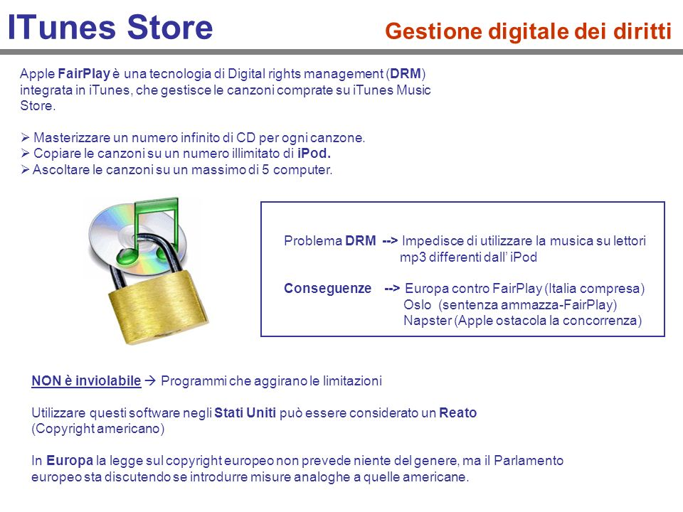 ITunes Store Gestione digitale dei diritti Apple FairPlay è una tecnologia di Digital rights management (DRM) integrata in iTunes, che gestisce le can