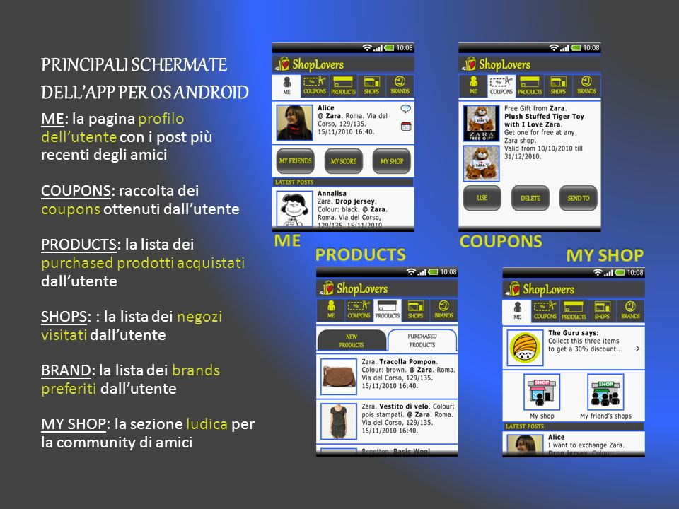 PRINCIPALI SCHERMATE DELLAPP PER OS ANDROID ME: la pagina profilo dellutente con i post più recenti degli amici COUPONS: raccolta dei coupons ottenuti dallutente PRODUCTS: la lista dei purchased prodotti acquistati dallutente SHOPS: : la lista dei negozi visitati dallutente BRAND: la lista dei brands preferiti dallutente MY SHOP: la sezione ludica per la community di amici