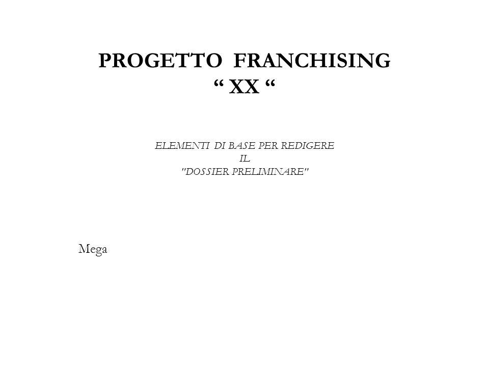 PROGETTO FRANCHISING XX ELEMENTI DI BASE PER REDIGERE IL DOSSIER PRELIMINARE Mega
