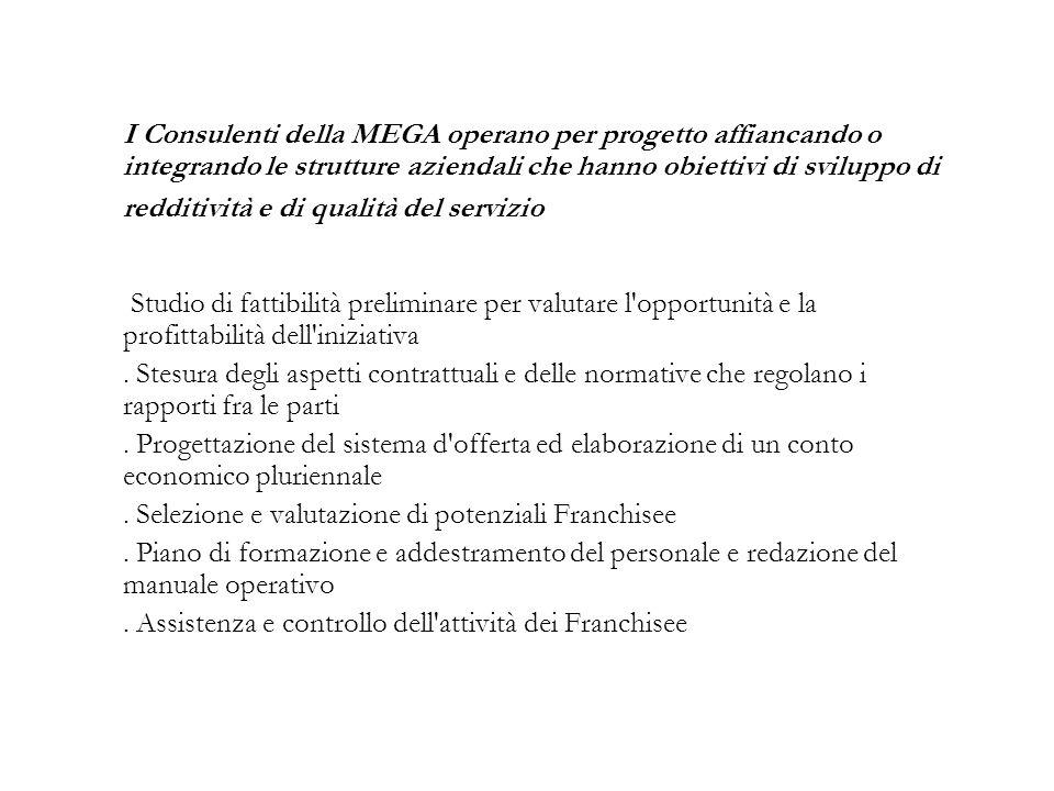 I Consulenti della MEGA operano per progetto affiancando o integrando le strutture aziendali che hanno obiettivi di sviluppo di redditività e di qualità del servizio Studio di fattibilità preliminare per valutare l opportunità e la profittabilità dell iniziativa.
