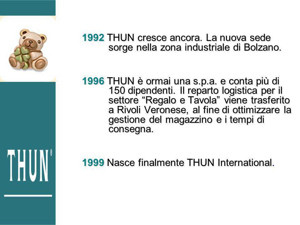 1992 THUN cresce ancora. La nuova sede sorge nella zona industriale di Bolzano. 1996 THUN è ormai una s.p.a. e conta più di 150 dipendenti. Il reparto