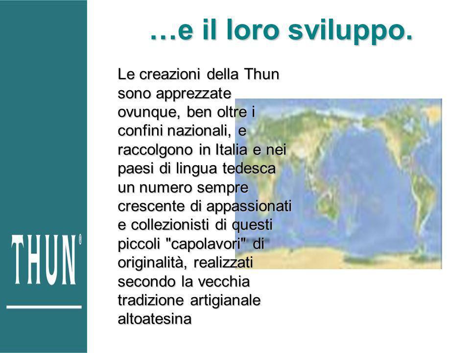 …e il loro sviluppo. Le creazioni della Thun sono apprezzate ovunque, ben oltre i confini nazionali, e raccolgono in Italia e nei paesi di lingua tede