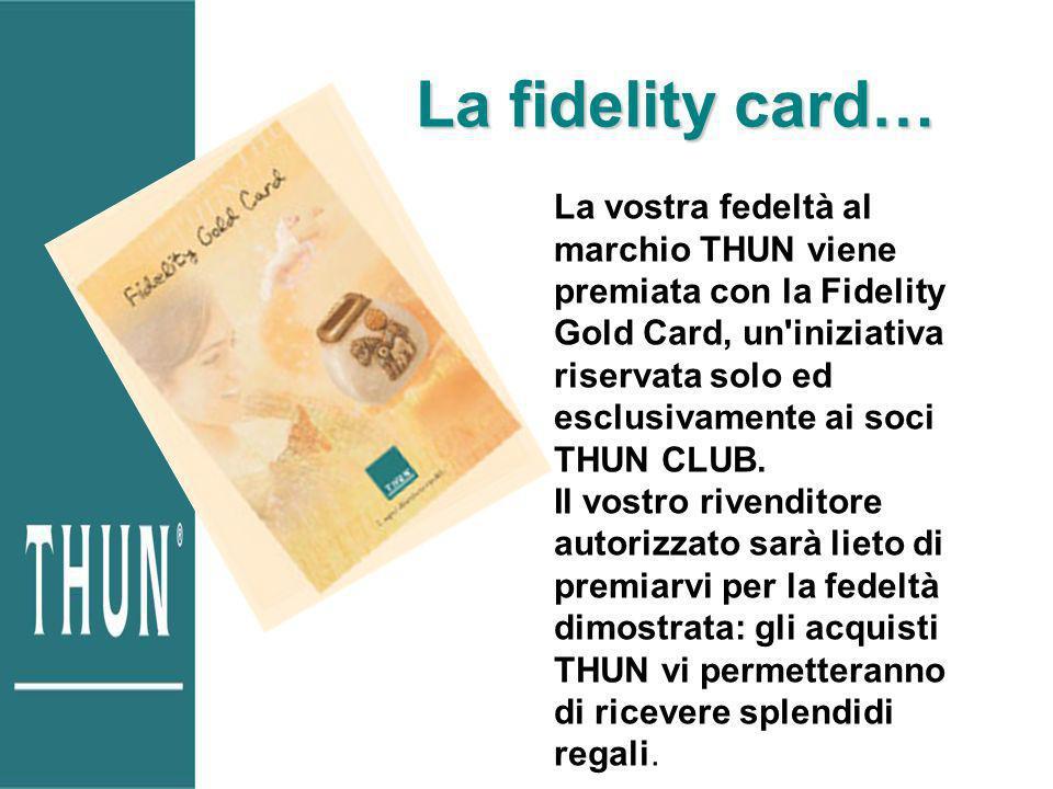 La fidelity card… La vostra fedeltà al marchio THUN viene premiata con la Fidelity Gold Card, un iniziativa riservata solo ed esclusivamente ai soci THUN CLUB.
