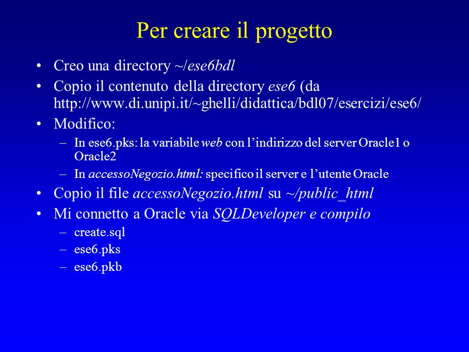 Per creare il progetto Creo una directory ~/ese6bdl Copio il contenuto della directory ese6 (da http://www.di.unipi.it/~ghelli/didattica/bdl07/esercizi/ese6/ Modifico: –In ese6.pks: la variabile web con lindirizzo del server Oracle1 o Oracle2 –In accessoNegozio.html: specifico il server e lutente Oracle Copio il file accessoNegozio.html su ~/public_html Mi connetto a Oracle via SQLDeveloper e compilo –create.sql –ese6.pks –ese6.pkb