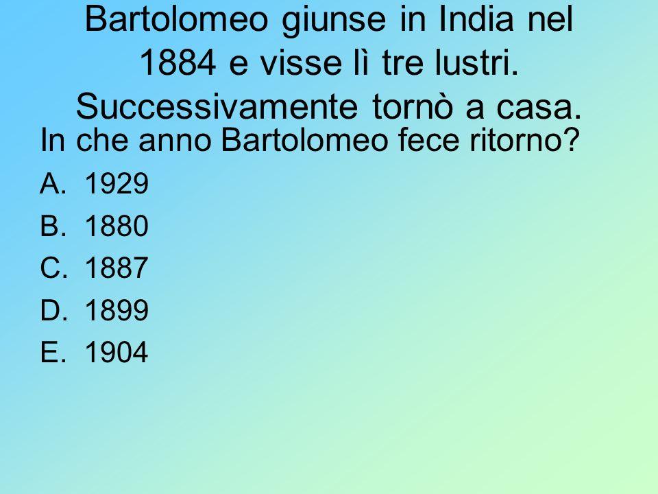 Bartolomeo giunse in India nel 1884 e visse lì tre lustri. Successivamente tornò a casa. In che anno Bartolomeo fece ritorno? A.1929 B.1880 C.1887 D.1