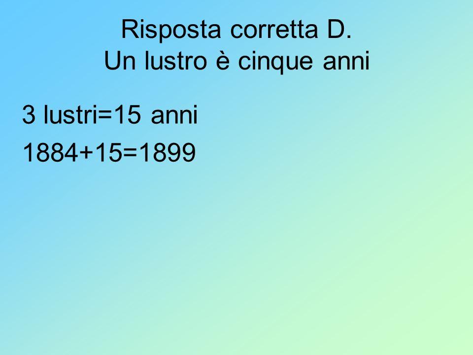 Risposta corretta D. Un lustro è cinque anni 3 lustri=15 anni 1884+15=1899