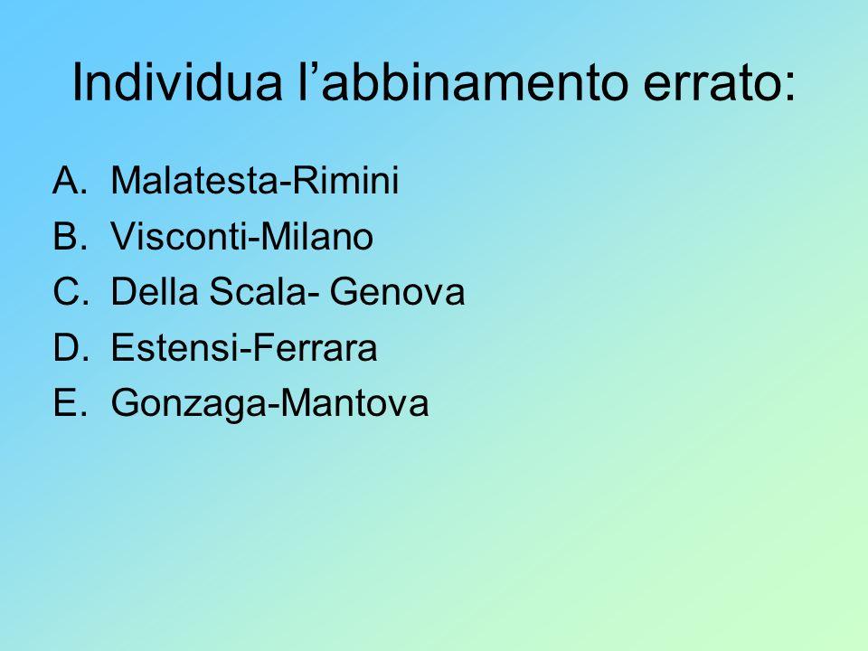 Individua labbinamento errato: A.Malatesta-Rimini B.Visconti-Milano C.Della Scala- Genova D.Estensi-Ferrara E.Gonzaga-Mantova