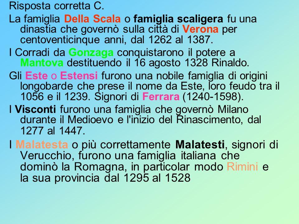 Risposta corretta C. La famiglia Della Scala o famiglia scaligera fu una dinastia che governò sulla città di Verona per centoventicinque anni, dal 126