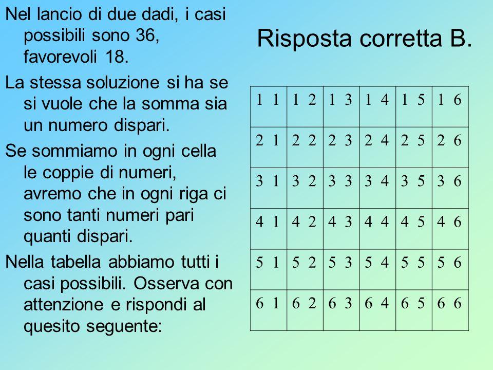 Risposta corretta B. Nel lancio di due dadi, i casi possibili sono 36, favorevoli 18. La stessa soluzione si ha se si vuole che la somma sia un numero