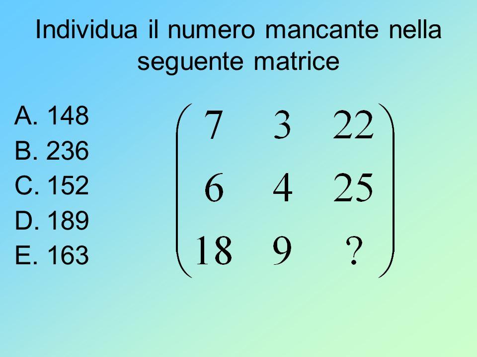 Individua il numero mancante nella seguente matrice A.148 B.236 C.152 D.189 E.163