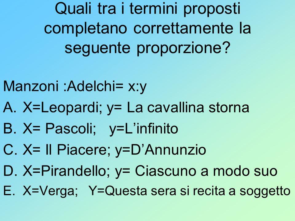 Quali tra i termini proposti completano correttamente la seguente proporzione? Manzoni :Adelchi= x:y A.X=Leopardi; y= La cavallina storna B.X= Pascoli