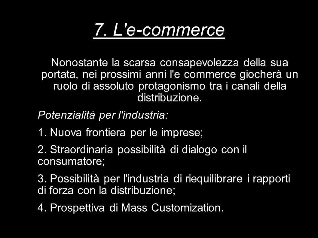 7. L'e-commerce Nonostante la scarsa consapevolezza della sua portata, nei prossimi anni l'e commerce giocherà un ruolo di assoluto protagonismo tra i