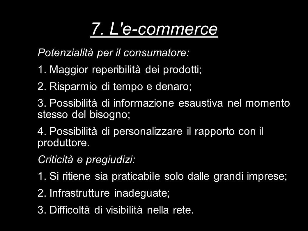 7. L'e-commerce Potenzialità per il consumatore: 1. Maggior reperibilità dei prodotti; 2. Risparmio di tempo e denaro; 3. Possibilità di informazione