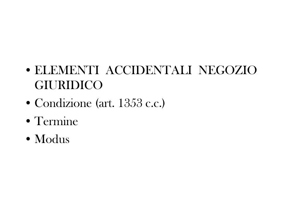 ELEMENTI ACCIDENTALI NEGOZIO GIURIDICO Condizione (art. 1353 c.c.) Termine Modus