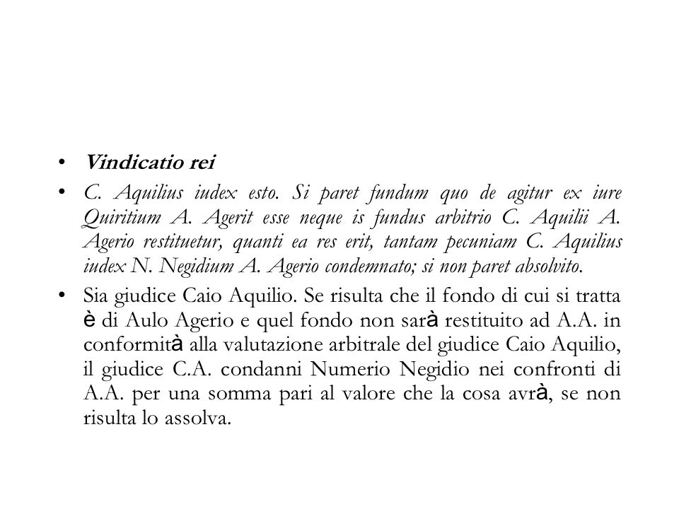 Vindicatio rei C. Aquilius iudex esto. Si paret fundum quo de agitur ex iure Quiritium A. Agerit esse neque is fundus arbitrio C. Aquilii A. Agerio re