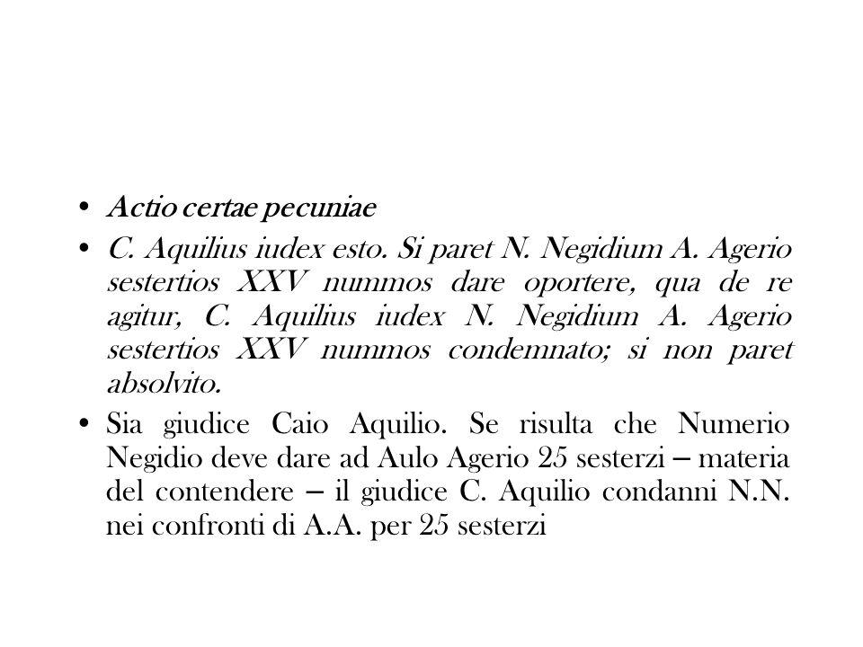 Actio certae pecuniae C. Aquilius iudex esto. Si paret N. Negidium A. Agerio sestertios XXV nummos dare oportere, qua de re agitur, C. Aquilius iudex