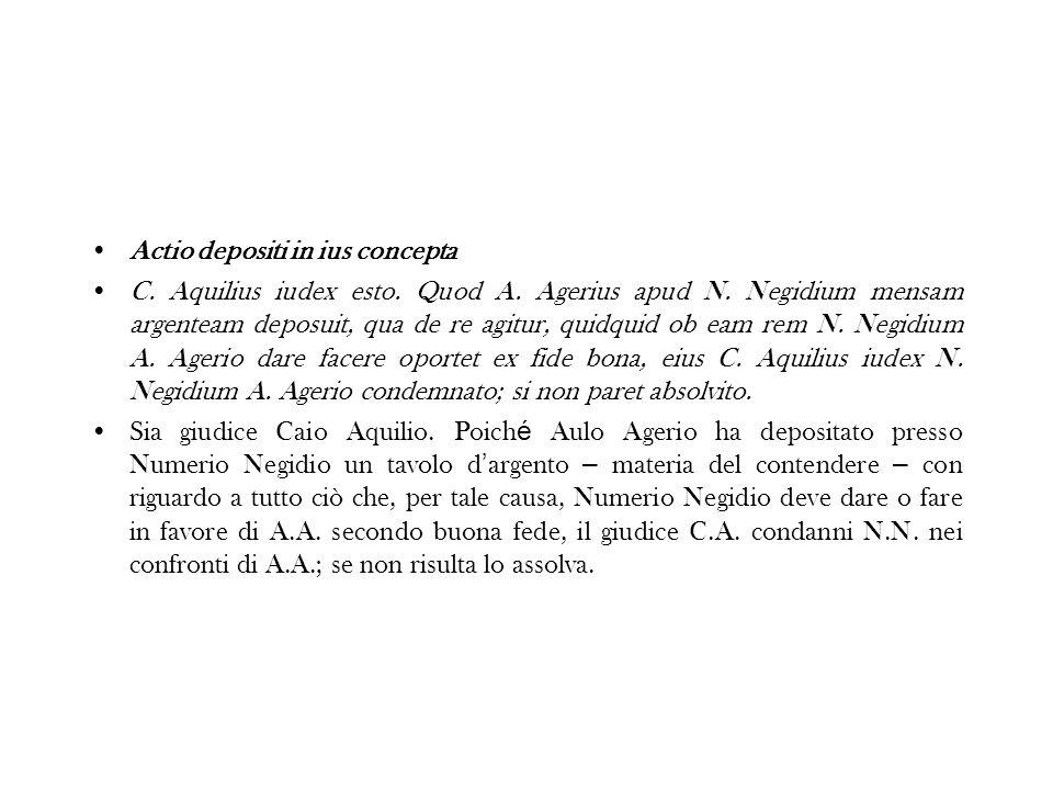 Actio depositi in ius concepta C. Aquilius iudex esto. Quod A. Agerius apud N. Negidium mensam argenteam deposuit, qua de re agitur, quidquid ob eam r