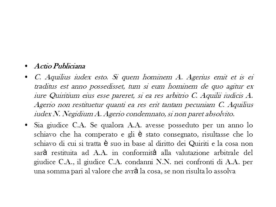 Actio Publiciana C. Aquilius iudex esto. Si quem hominem A. Agerius emit et is ei traditus est anno possedisset, tum si eum hominem de quo agitur ex i