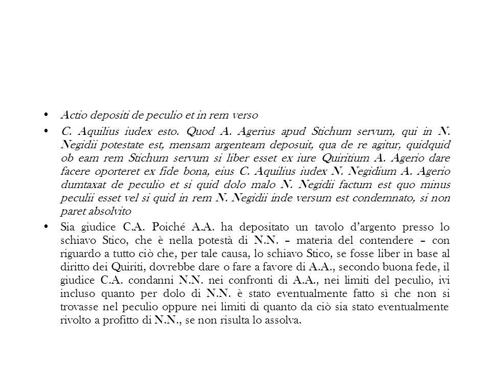 Actio depositi de peculio et in rem verso C. Aquilius iudex esto. Quod A. Agerius apud Stichum servum, qui in N. Negidii potestate est, mensam argente
