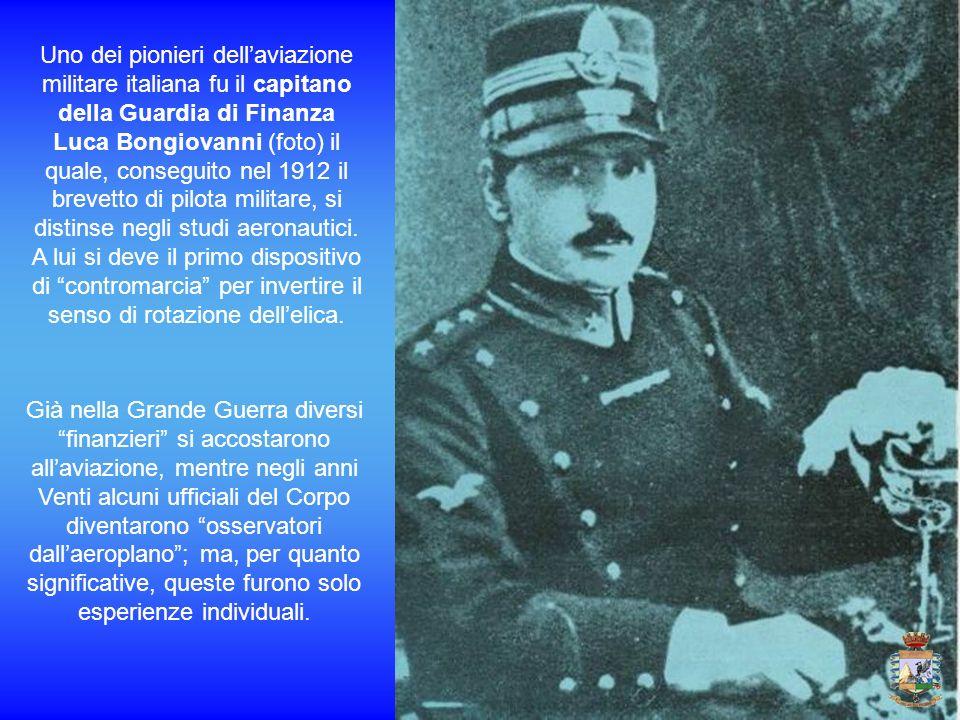 Uno dei pionieri dellaviazione militare italiana fu il capitano della Guardia di Finanza Luca Bongiovanni (foto) il quale, conseguito nel 1912 il brev