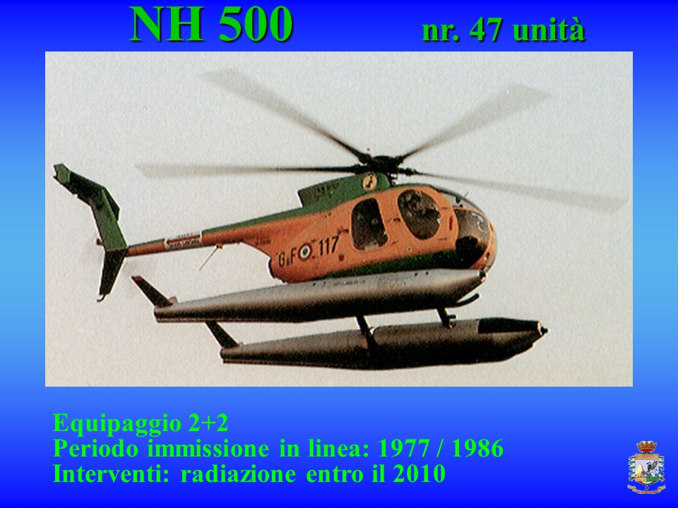 NH 500 nr. 47 unità NH 500 nr. 47 unità Equipaggio 2+2 Periodo immissione in linea: 1977 / 1986 Interventi: radiazione entro il 2010