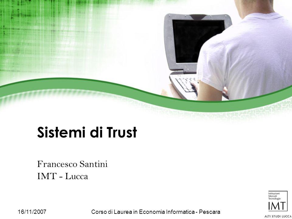 16/11/2007Corso di Laurea in Economia Informatica - Pescara Sistemi di Trust Francesco Santini IMT - Lucca