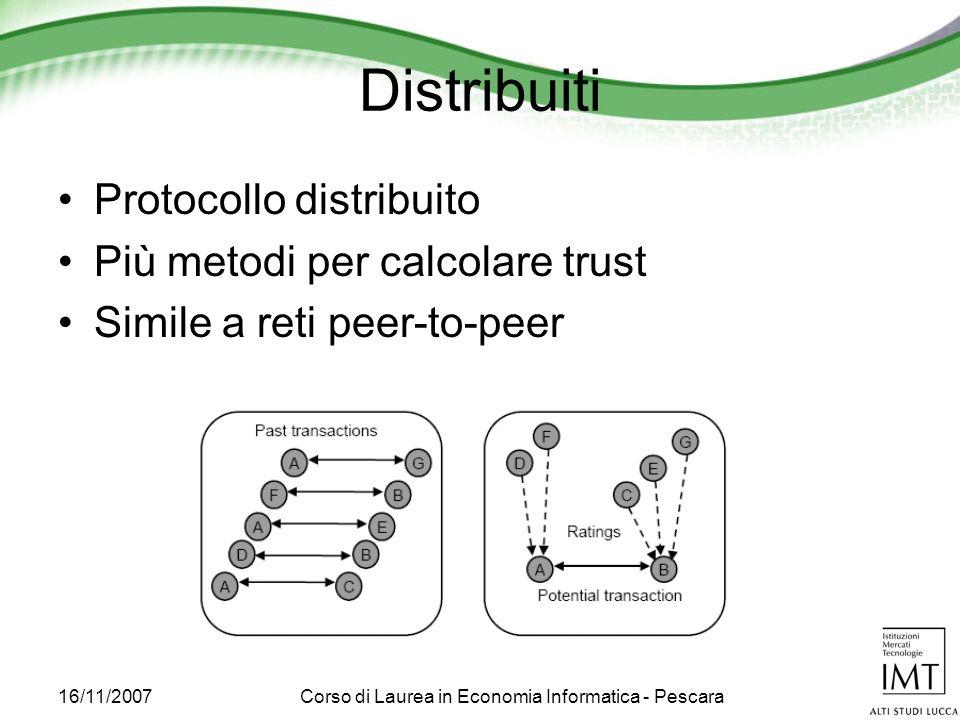 16/11/2007Corso di Laurea in Economia Informatica - Pescara Distribuiti Protocollo distribuito Più metodi per calcolare trust Simile a reti peer-to-peer