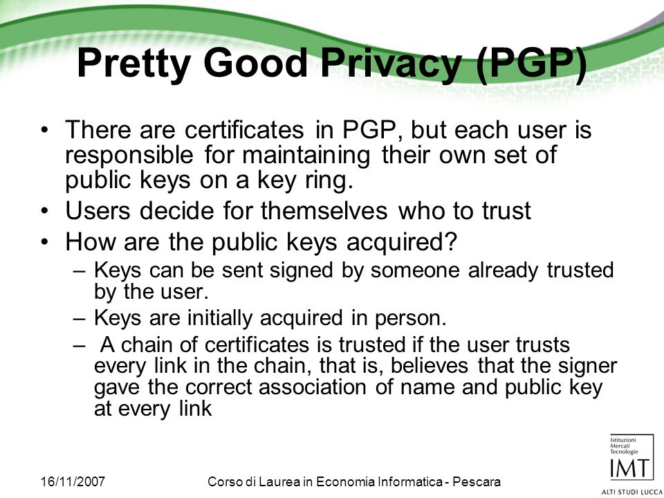 16/11/2007Corso di Laurea in Economia Informatica - Pescara Pretty Good Privacy (PGP) There are certificates in PGP, but each user is responsible for maintaining their own set of public keys on a key ring.