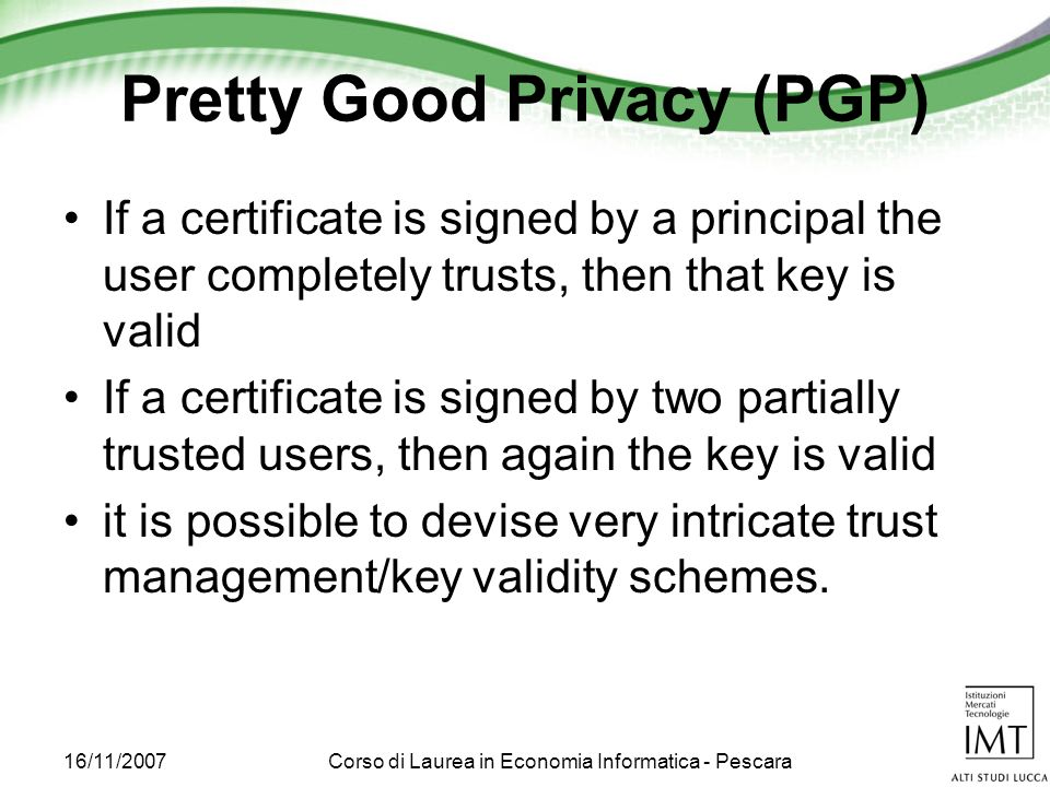16/11/2007Corso di Laurea in Economia Informatica - Pescara Pretty Good Privacy (PGP) If a certificate is signed by a principal the user completely trusts, then that key is valid If a certificate is signed by two partially trusted users, then again the key is valid it is possible to devise very intricate trust management/key validity schemes.